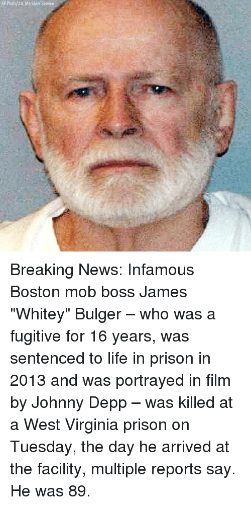 "Infamous: AP Photo/U.S. Marshals Service Breaking News: Infamous Boston mob boss James ""Whitey"" Bulger – who was a fugitive for 16 years, was sentenced to life in prison in 2013 and was portrayed in film by Johnny Depp – was killed at a West Virginia prison on Tuesday, the day he arrived at the facility, multiple reports say. He was 89."