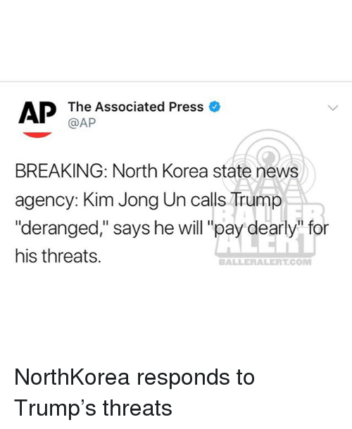 "Kim Jong-Un, Memes, and News: AP  The Associated Press  @AP  BREAKING: North Korea state news  agency: Kim Jong Un calls Trump  ""deranged,"" says he will ""pay dearly"" for  his threats.  BALLERALERT.COM NorthKorea responds to Trump's threats"