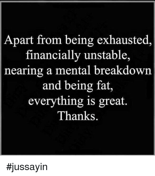 Jussayin: Apart from being exhausted,  financially unstable,  nearing a mental breakdown  and being fat,  everything is great.  Thanks. #jussayin