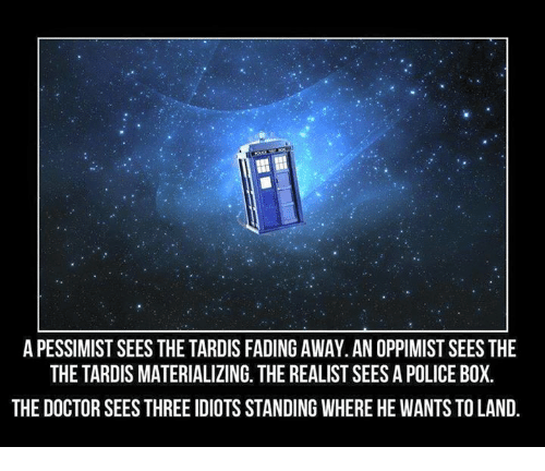 Fading Away: APESSIMISTSEES THE TARDIS FADING AWAY. AN OPPIMISTSEES THE  THE TARDIS MATERIALIZING. THE REALIST SEES APOLICE BOX.  THE DOCTOR SEESTHREE IDIOTS STANDING WHERE HE WANTS TO LAND.