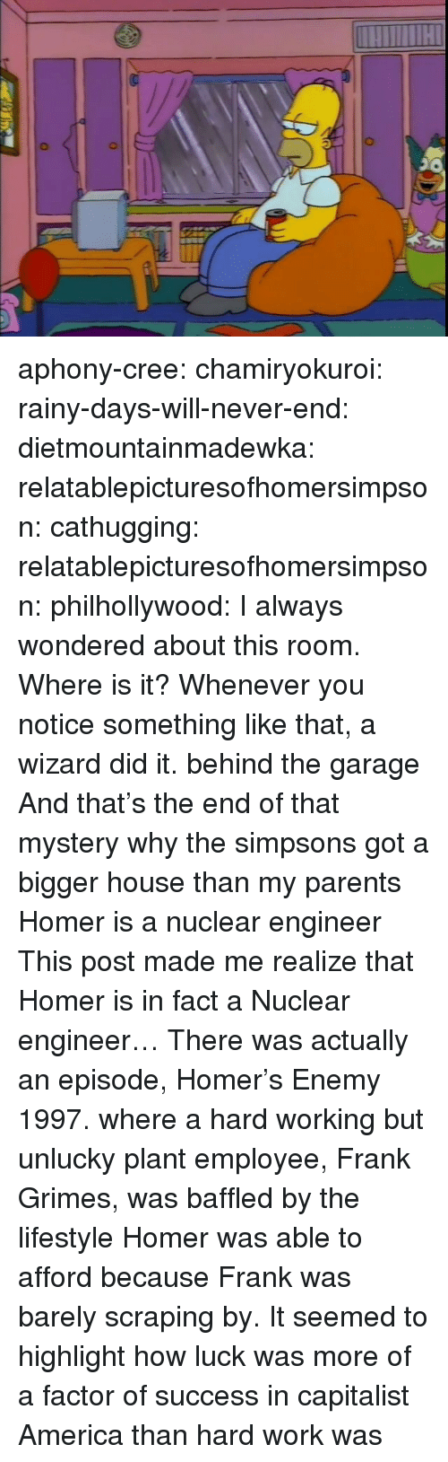 cree: aphony-cree:  chamiryokuroi: rainy-days-will-never-end:  dietmountainmadewka:   relatablepicturesofhomersimpson:  cathugging:  relatablepicturesofhomersimpson:   philhollywood:  I always wondered about this room. Where is it?  Whenever you notice something like that, a wizard did it.    behind the garage  And that's the end of that mystery   why the simpsons got a bigger house than my parents   Homer is a nuclear engineer   This post made me realize that Homer is in fact a Nuclear engineer…  There was actually an episode, Homer's Enemy 1997. where a hard working but unlucky plant employee, Frank Grimes, was baffled by the lifestyle Homer was able to afford because Frank was barely scraping by. It seemed to highlight how luck was more of a factor of success in capitalist America than hard work was