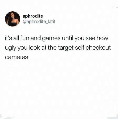 Aphrodite: aphrodite  @aphrodite latif  it's all fun and games until you see how  ugly you look at the target self checkout  cameras