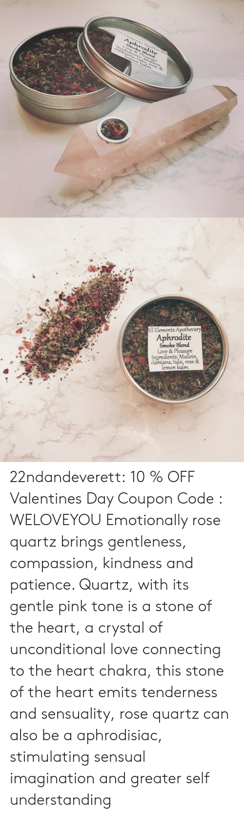 Love, Tumblr, and Valentine's Day: Aphrodite  Love & Pleasure  ngredients:,Mullein  damiana, tulsi, rose   l Elements Apotheca  Aphrodite  Smoke Blend  Love & Pleasure  Ingredients: Mullein  damiana, tuisL, rose  emon batt 22ndandeverett: 10 % OFF Valentines Day Coupon Code : WELOVEYOU Emotionally rose quartz brings gentleness, compassion, kindness and patience. Quartz, with its gentle pink tone is a stone of the heart, a crystal of unconditional love connecting to the heart chakra, this stone of the heart emits tenderness and sensuality, rose quartz can also be a aphrodisiac, stimulating sensual imagination and greater self understanding