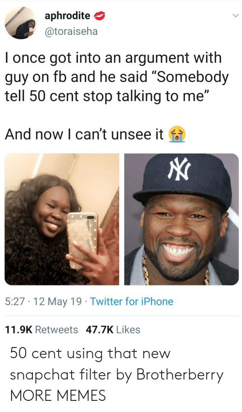 "50 Cent, Dank, and Iphone: aphrodite  @toraiseha  I once got into an argument with  guy on fb and he said ""Somebody  tell 50 cent stop talking to me""  And now l can't unsee it fa  5:27 12 May 19 Twitter for iPhone  11.9K Retweets 47.7K Likes 50 cent using that new snapchat filter by Brotherberry MORE MEMES"