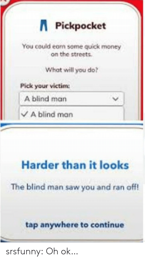 Money, Saw, and Streets: APickpocket  You could earn some quick money  on the streets.  What will you do?  Pick your victim  A blind man  A blind man  Harder than it looks  The blind man saw you and ran off!  tap anywhere to continue srsfunny:  Oh ok…