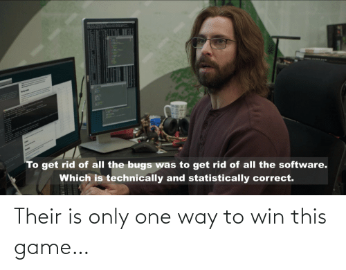 software: AplH  To get rid of all the bugs was to get rid of all the software.  Which is technically and statistically correct. Their is only one way to win this game…