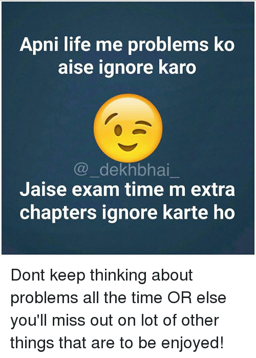 Life, Time, and Dekh Bhai: Apni life me problems ko  aise ignore karo  (a) dekhbhai  Jaise exam time m extra  chapters ignore karte ho Dont keep thinking about problems all the time OR else you'll miss out on lot of other things that are to be enjoyed!
