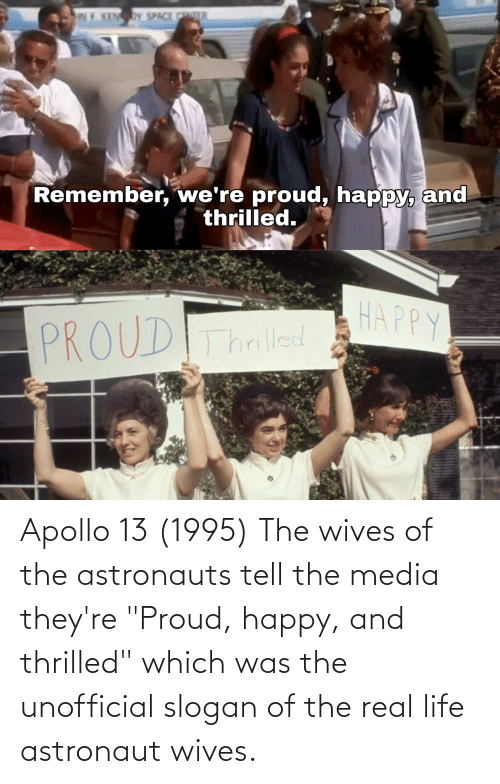 """Apollo: Apollo 13 (1995) The wives of the astronauts tell the media they're """"Proud, happy, and thrilled"""" which was the unofficial slogan of the real life astronaut wives."""
