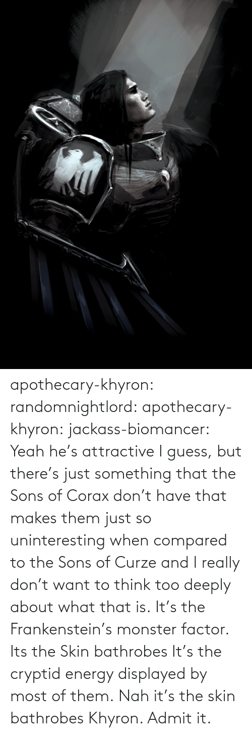 hes: apothecary-khyron:  randomnightlord:  apothecary-khyron:  jackass-biomancer:  Yeah he's attractive I guess, but there's just something that the Sons of Corax don't have that makes them just so uninteresting when compared to the Sons of Curze and I really don't want to think too deeply about what that is.   It's the Frankenstein's monster factor.   Its the Skin bathrobes   It's the cryptid energy displayed by most of them.   Nah it's the skin bathrobes Khyron. Admit it.