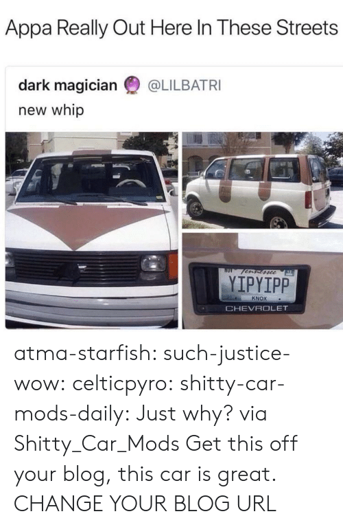 Streets, Tumblr, and Whip: Appa Really Out Here In These Streets  dark magician @LILBATRI  new whip  fscc  YIPYIPP  KNOX  CHEVROLET atma-starfish:  such-justice-wow:  celticpyro:   shitty-car-mods-daily: Just why? via Shitty_Car_Mods Get this off your blog, this car is great.   CHANGE YOUR BLOG URL