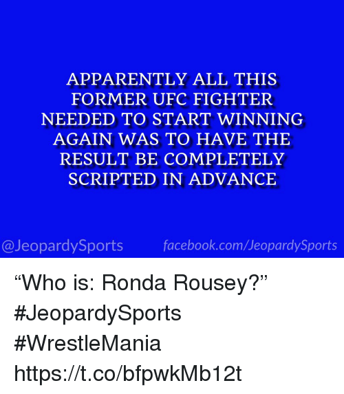 """Ronda: APPARENTLY ALL THIS  FORMER UFC FIGHTER  NEEDED TO START WINNING  AGAIN WAS TO HAVE THE  RESULT BE COMPLETELY  SCRIPTED IN ADVANCE  @JeopardySportsfacebook.com/JeopardySports """"Who is: Ronda Rousey?"""" #JeopardySports #WrestleMania https://t.co/bfpwkMb12t"""