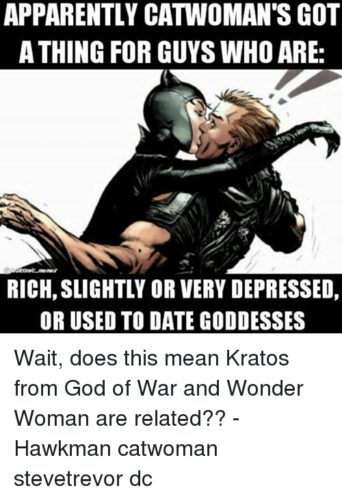 goddesses: APPARENTLY CATWOMAN'S GOT  A THING FOR GUYS WHO ARE:  RICH, SLIGHTLY OR VERY DEPRESSED,  OR USED TO DATE GODDESSES Wait, does this mean Kratos from God of War and Wonder Woman are related?? - Hawkman catwoman stevetrevor dc