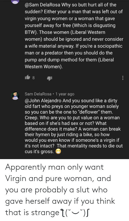 And You Are: Apparently man only want Virgin and pure woman, and you are probably a slut who gave herself away if you think that is strange ƪ(˘⌣˘)ʃ