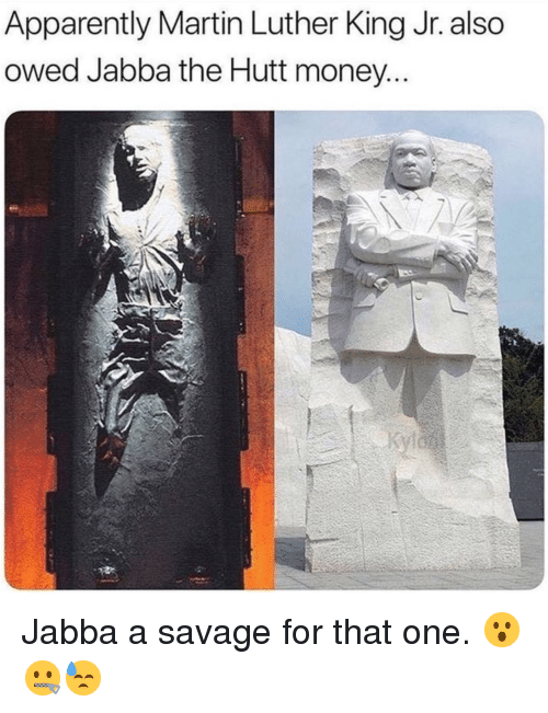 Apparently, Jabba the Hutt, and Martin: Apparently Martin Luther King Jr. also  owed Jabba the Hutt money <p>Jabba a savage for that one. 😮🤐😓</p>