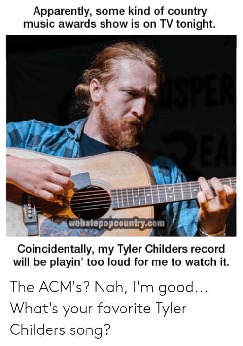 Apparently, Memes, and Music: Apparently, some kind of country  music awards show is on TV tonight.  wehatepopcountry.com  Coincidentally, my Tyler Childers record  will be playin' too loud for me to watch it. The ACM's? Nah, I'm good...  What's your favorite Tyler Childers song?