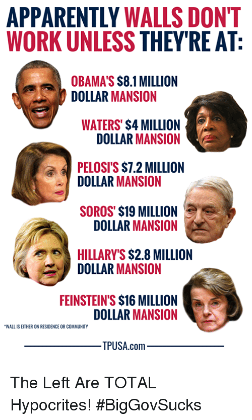 Obamas: APPARENTLY WALLS DONT  WORK UNLESS THEY'RE AT  OBAMA'S $8.1 MILLION  DOLLAR MANSION  WATERS' $4 MILLION  DOLLAR MANSION  PELOSI'S $7.2 MILLION  DOLLAR MANSION  SOROS' $19 MILLION  DOLLAR MANSION  HILLARY'S $2.8 MILLION  DOLLAR MANSION  FEINSTEIN'S $16 MILLION  DOLLAR MANSION  WALL IS EITHER ON RESIDENCE OR COMMUNITY  PUSA.com The Left Are TOTAL Hypocrites! #BigGovSucks