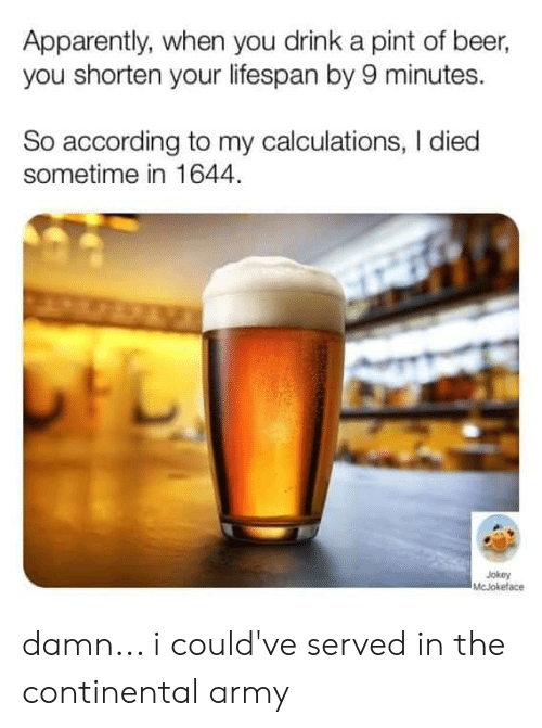 Apparently, Beer, and Memes: Apparently, when you drink a pint of beer,  you shorten your lifespan by 9 minutes.  So according to my calculations, I died  sometime in 1644.  Jokey  McJokeface damn... i could've served in the continental army