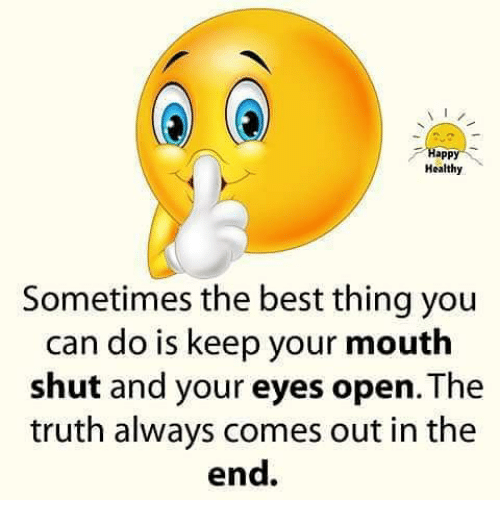 Appl: appl  Healthy  Sometimes the best thing you  can do is keep your mouth  shut and your eyes open. The  truth always comes out in the  end.