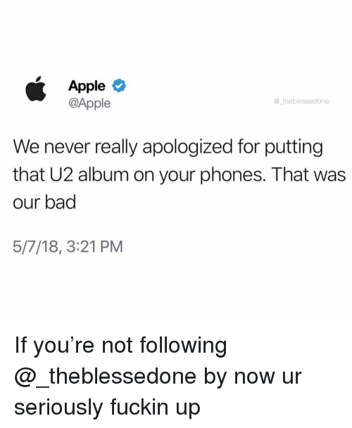 Apple, Bad, and Dank Memes: Apple  @Apple  theblessedone  We never really apologized for putting  that U2 album on your phones. That was  our bad  5/7/18, 3:21 PM If you're not following @_theblessedone by now ur seriously fuckin up