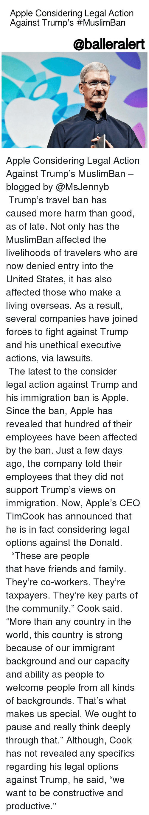"""The Donald: Apple Considering Legal Action  Against Trump's #Muslim Ban  @balleralert Apple Considering Legal Action Against Trump's MuslimBan – blogged by @MsJennyb ⠀⠀⠀⠀⠀⠀⠀⠀⠀ ⠀⠀⠀⠀⠀⠀⠀⠀⠀ Trump's travel ban has caused more harm than good, as of late. Not only has the MuslimBan affected the livelihoods of travelers who are now denied entry into the United States, it has also affected those who make a living overseas. As a result, several companies have joined forces to fight against Trump and his unethical executive actions, via lawsuits. ⠀⠀⠀⠀⠀⠀⠀⠀⠀ ⠀⠀⠀⠀⠀⠀⠀⠀⠀ The latest to the consider legal action against Trump and his immigration ban is Apple. Since the ban, Apple has revealed that hundred of their employees have been affected by the ban. Just a few days ago, the company told their employees that they did not support Trump's views on immigration. Now, Apple's CEO TimCook has announced that he is in fact considering legal options against the Donald. ⠀⠀⠀⠀⠀⠀⠀⠀⠀ ⠀⠀⠀⠀⠀⠀⠀⠀⠀ """"These are people that have friends and family. They're co-workers. They're taxpayers. They're key parts of the community,"""" Cook said. """"More than any country in the world, this country is strong because of our immigrant background and our capacity and ability as people to welcome people from all kinds of backgrounds. That's what makes us special. We ought to pause and really think deeply through that."""" Although, Cook has not revealed any specifics regarding his legal options against Trump, he said, """"we want to be constructive and productive."""""""