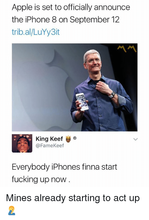 Keefs: Apple is set to officially announce  the iPhone 8 on September 12  trib.al/LuYy3it  King Keef ®  @FameKeef  Everybody iPhones finna start  fucking up now Mines already starting to act up 🤦♂️