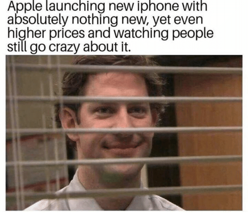 Apple, Crazy, and Iphone: Apple launching new iphone with  absolutely nothing new, yet even  higher prices and watching people  still go crazy about it.