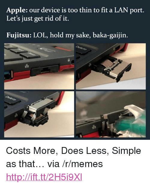 """Apple, Lol, and Memes: Apple: our device is too thin to fit a LAN port  Let's just get rid of it.  Fujitsu: LOL, hold my sake, baka-gaijin.  옮 <p>Costs More, Does Less, Simple as that… via /r/memes <a href=""""http://ift.tt/2H5i9Xl"""">http://ift.tt/2H5i9Xl</a></p>"""