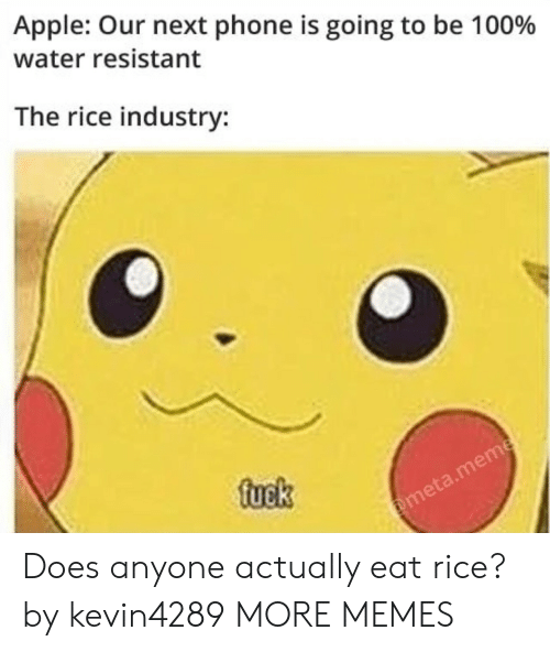 Apple, Dank, and Meme: Apple: Our next phone is going to be 100%  water resistant  The rice industry:  fuek  @meta.meme Does anyone actually eat rice? by kevin4289 MORE MEMES