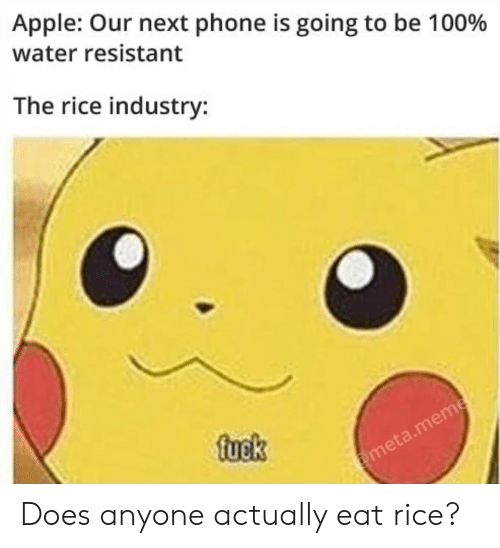 rice: Apple: Our next phone is going to be 100%  water resistant  The rice industry:  fuek  @meta.meme Does anyone actually eat rice?