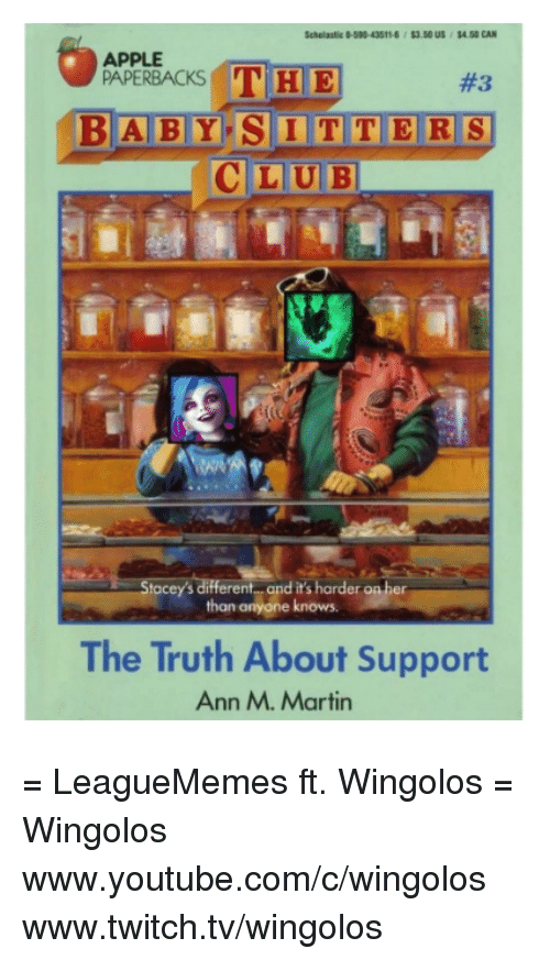 `Youtube Com: APPLE  THE  PAPERBACKS  BABY SITTERS  LUBI  Stacey's different and it's harder on her  than anyone knows.  The Truth About Support  Ann M. Martin = LeagueMemes ft. Wingolos =  Wingolos www.youtube.com/c/wingolos www.twitch.tv/wingolos
