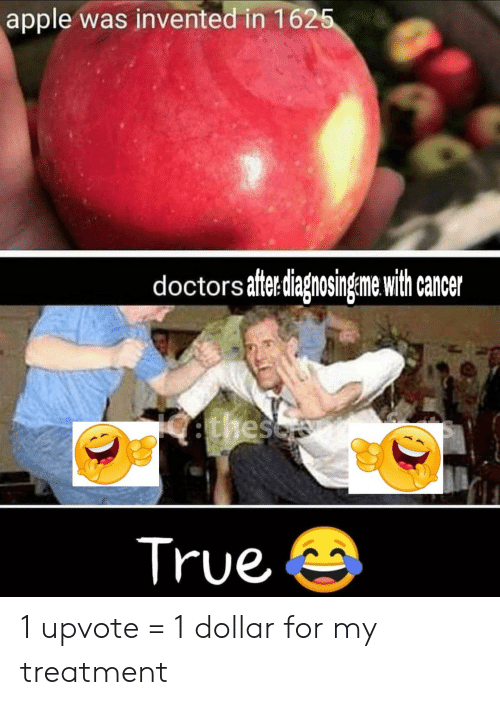 Cancer: apple was invented in 1625  doctors aftediagnosingeme with cancer  ethesc  True 1 upvote = 1 dollar for my treatment