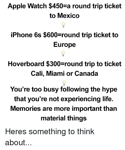 300: Apple Watch $450 a round trip ticket  to Mexico  iPhone 6s $600 round trip ticket to  Europe  Hoverboard $300 round trip to ticket  Cali, Miami or Canada  You're too busy following the hype  that you're not experiencing life.  Memories are more important than  material things Heres something to think about...