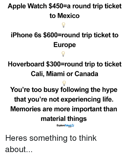 Appl: Apple Watch $450-a round trip ticket  to Mexico  iPhone 6s $600 round trip ticket to  Europe  Hoverboard $300 round trip to ticket  Cali, Miami or Canada  You're too busy following the hype  that you're not experiencing life.  Memories are more important than  material things  Talent  Explore Heres something to think about...