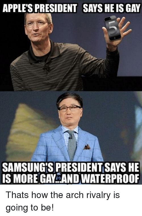 arch: APPLE'S PRESIDENT SAYS HE IS GAY  SAMSUNG'S PRESIDENT SAYS HE  IS MORE GAY AND WATERPROOF Thats how the arch rivalry is going to be!