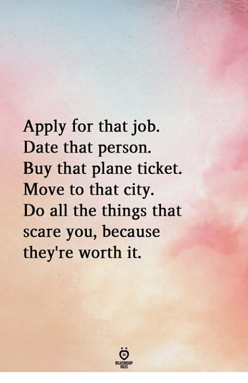 Scare, Date, and All The: Apply for that job.  Date that person.  Buy that plane ticket.  Move to that city.  Do all the things that  scare you, because  they're worth it.