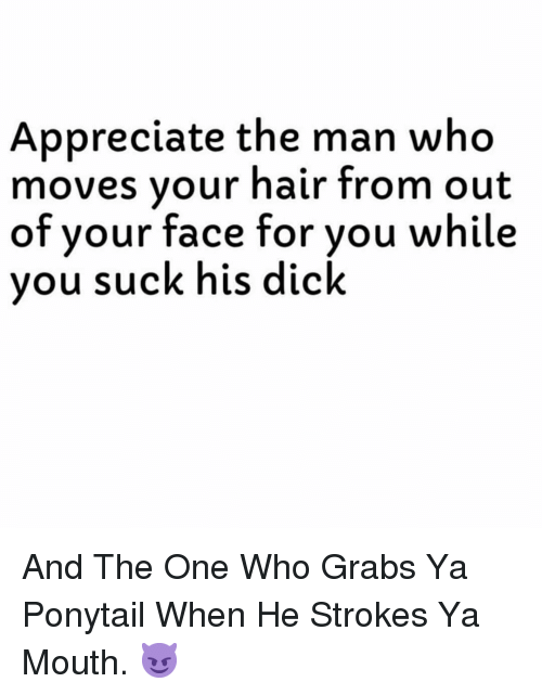 strokes: Appreciate the man who  moves vour hair from out  of  your face for you while  vou suck his dick And The One Who Grabs Ya Ponytail When He Strokes Ya Mouth. 😈