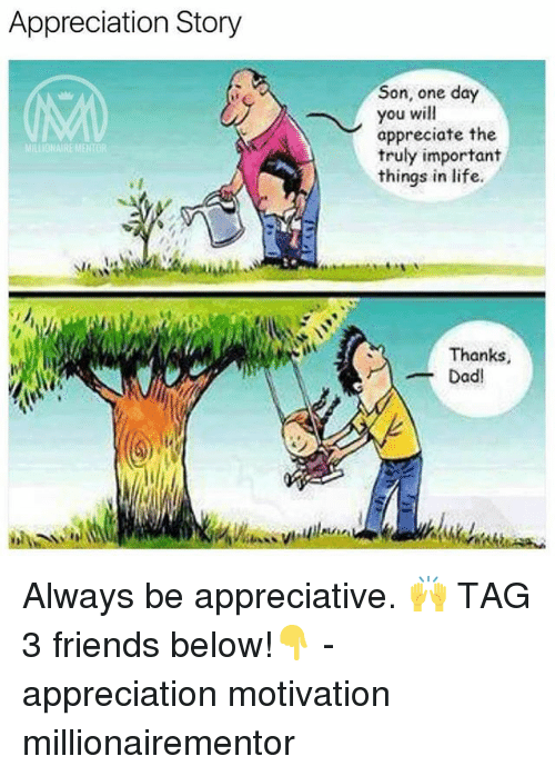 Dad, Friends, and Life: Appreciation Story  Son, one day  you will  appreciate the  truly important  things in life  MILLIONAIRE MENTOR  Thanks  -Dad! Always be appreciative. 🙌 TAG 3 friends below!👇 - appreciation motivation millionairementor