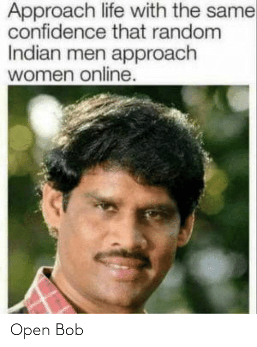 open: Approach life with the same  confidence that random  Indian men approach  women online. Open Bob