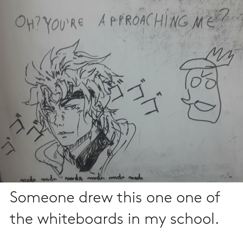 School, One, and Made: APPROACHINGME  O47YOU'RE  mmude mudmda mudn mde made  hh Someone drew this one one of the whiteboards in my school.