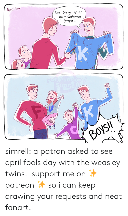 April Fools: April 1st  Ron, Ginny, go get  your Christmas  jumpers  K  patreon.com  simre  K  BoysIl  kou simrell:  a patron asked to see april fools day with the weasley twins.  support me on ✨ patreon ✨ so i can keep drawing your requests and neat fanart.