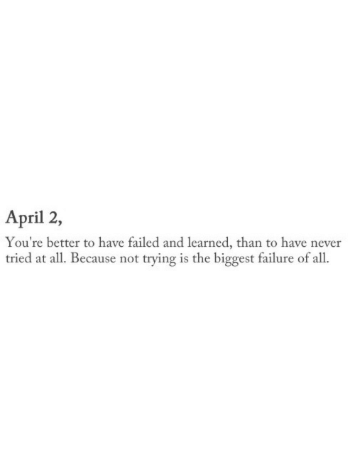 April, Failure, and Never: April 2,  You're better to have failed and learned, than to have never  tried at all. Because not trying is the biggest failure of all