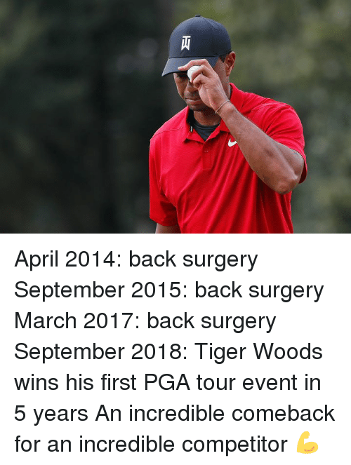 Tiger Woods, Tiger, and April: April 2014: back surgery  September 2015: back surgery  March 2017: back surgery  September 2018: Tiger Woods wins his first PGA tour event in 5 years  An incredible comeback for an incredible competitor 💪