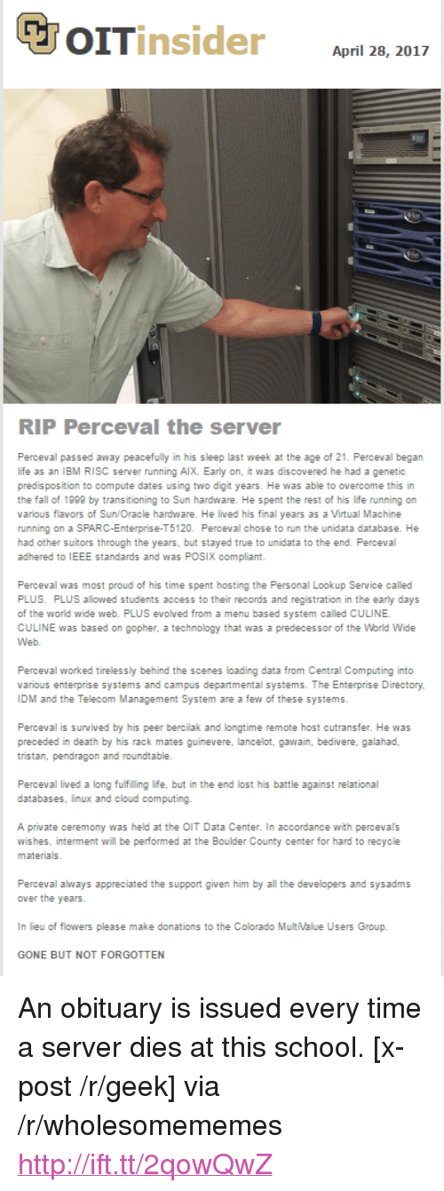 """Fall, Life, and Run: April 28, 2017  RIP Perceval the server  Perceval passed away peacefully in his sleep last week at the age of 21. Perceval began  life as an IBM RISC server running AlX. Early on, it was discovered he had a genetic  predis position to compute dates using two digit years. He was able to overcome this in  the fall of 1999 by transitioning to Sun hardware. He spent the rest of his life running on  various flavors of Sun/Oracle hardware. He lived his final years as a Virtual Machine  running on a SPARC-Enterprise-T5120. Perceval chose to run the unidata database. He  had other suitors through the years, but stayed true to unidata to the end. Perceval  adhered to IEEE standards and was POSIX compliant.  Perceval was most proud of his time spent hosting the Personal Lookup Service called  PLUS. PLUS allowed students access to their records and registration in the early days  of the world wide web. PLUS evolved from a menu based system called CULINE  CULINE was based on gopher, a technology that was a predecessor of the World Wide  Perceval worked tirelessly behind the scenes loading data from Central Computing into  various enterprise systems and campus departmental systems. The Enterprise Directory  IDM and the Telecom Management System are a few of these systems  Perceval is survived by his peer bercilak and longtime remote host cutransfer. He was  tristan, pendragon and roundtable.  databases, linux and cloud computing.  A private ceremony was held at the OIT Data Center. In accordance with percevals  wishes, interment will be performed at the Boulder County center for hard to recycle  Perceval always appreciated the support given him by all the developers and sysadms  In lieu of flowers please make donations to the Colorado MultValue Users Group.  GONE BUT NOT FORGOTTEN <p>An obituary is issued every time a server dies at this school. [x-post /r/geek] via /r/wholesomememes <a href=""""http://ift.tt/2qowQwZ"""">http://ift.tt/2qowQwZ</a></p>"""