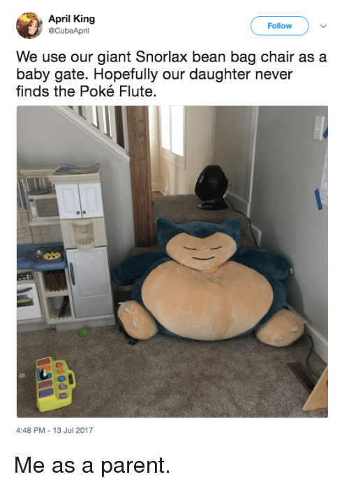 Pokeing: April King  @CubeApril  Follow  We use our giant Snorlax bean bag chair as a  baby gate. Hopefully our daughter never  finds the Poké Flute.  4:48 PM-13 Jul 2017 Me as a parent.
