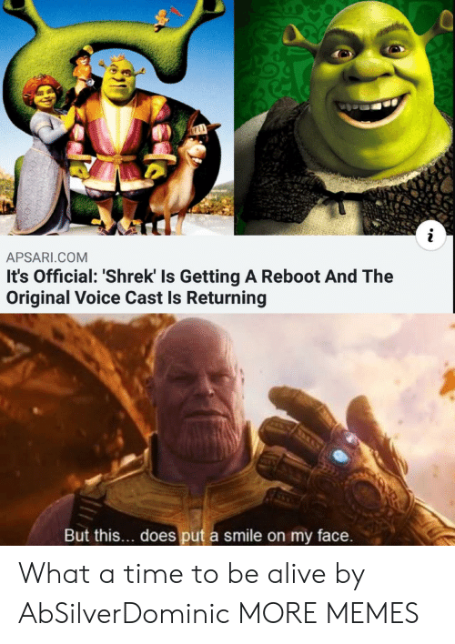 Alive, Dank, and Memes: APSARI.COM  It's Official: 'Shrek' Is Getting A Reboot And The  Original Voice Cast Is Returning  But this... does put a smile on my face. What a time to be alive by AbSilverDominic MORE MEMES
