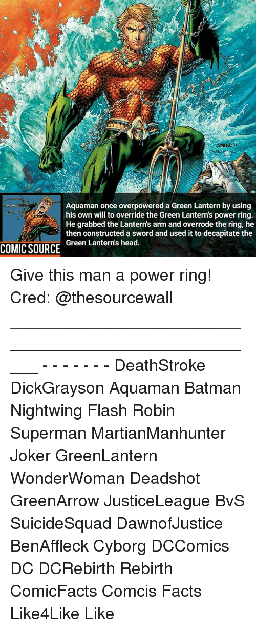 Batman, Facts, and Head: Aquaman once overpowered a Green Lantern by using  his own will to override the Green Lantern's power ring  He grabbed the Lanterns arm and overrode the ring, he  then constructed a sword and used it to decapitate the  Green Lantern's head.  COMIC SOURCE Give this man a power ring! Cred: @thesourcewall _____________________________________________________ - - - - - - - DeathStroke DickGrayson Aquaman Batman Nightwing Flash Robin Superman MartianManhunter Joker GreenLantern WonderWoman Deadshot GreenArrow JusticeLeague BvS SuicideSquad DawnofJustice BenAffleck Cyborg DCComics DC DCRebirth Rebirth ComicFacts Comcis Facts Like4Like Like