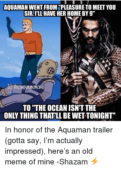 """Meme, Shazam, and Home: AQUAMAN WENT FROM """"PLEASURE TO MEET YOU  SIR,I'LL HAVE HER HOME BY 9""""  TO """"THE OCEAN ISN'T THE  ONLY THING THATLL BE WET TONIGHT In honor of the Aquaman trailer (gotta say, I'm actually impressed), here's an old meme of mine -Shazam ⚡️"""