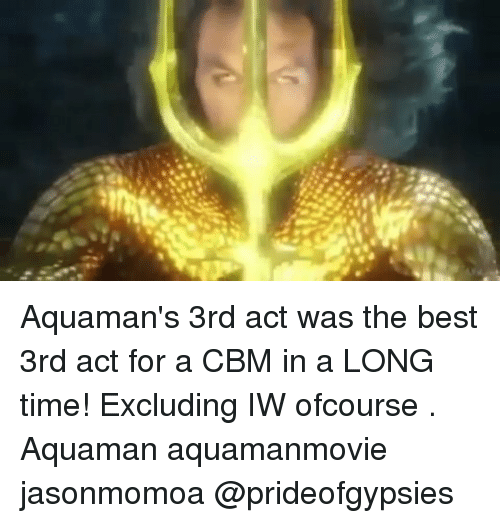Memes, Best, and Time: Aquaman's 3rd act was the best 3rd act for a CBM in a LONG time! Excluding IW ofcourse . Aquaman aquamanmovie jasonmomoa @prideofgypsies