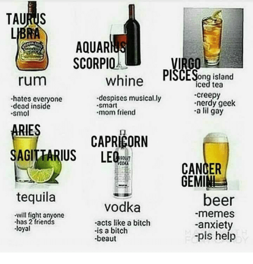 Iced Tea: AQUAR  SCORPIO  rum  whine PlSCESong island  iced tea  creepy  nerdy geek  -a lil gay  -hates everyone  despises musical.ly  .smart  dead inside  smo  mom friend  RIES  AGITTARIUS LEQ  ㄇ  CAPRICORN  CANCER  GEMIM  tequila  beer  -memes  -anxiety  -pis help  vodka  will fight anyone  -has 2 friends  -acts like a bitch  -is a bitch  beaut  loyal
