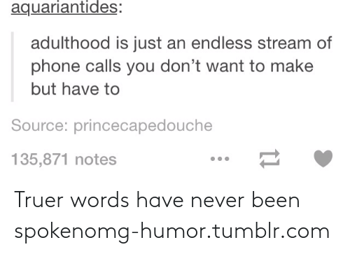 truer words have never been spoken: aquariantides:  adulthood is just an endless stream of  phone calls you don't want to make  but have to  Source: princecapedouche  135,871 notes Truer words have never been spokenomg-humor.tumblr.com